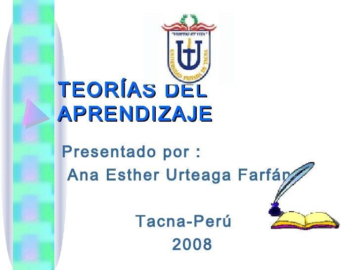 TEORÍAS DEL APRENDIZAJE Presentado por : Ana Esther Urteaga Farfán Tacna-Perú 2008