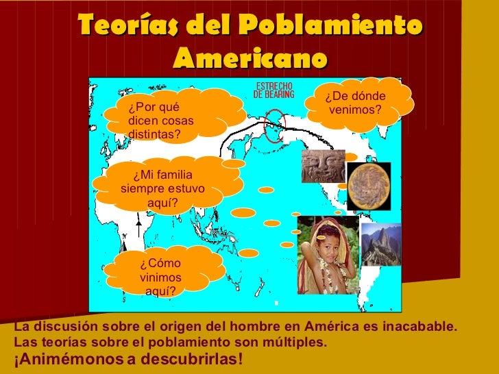 Teorías del Poblamiento Americano La discusión sobre el origen del hombre en América es inacabable. Las teorías sobre el p...