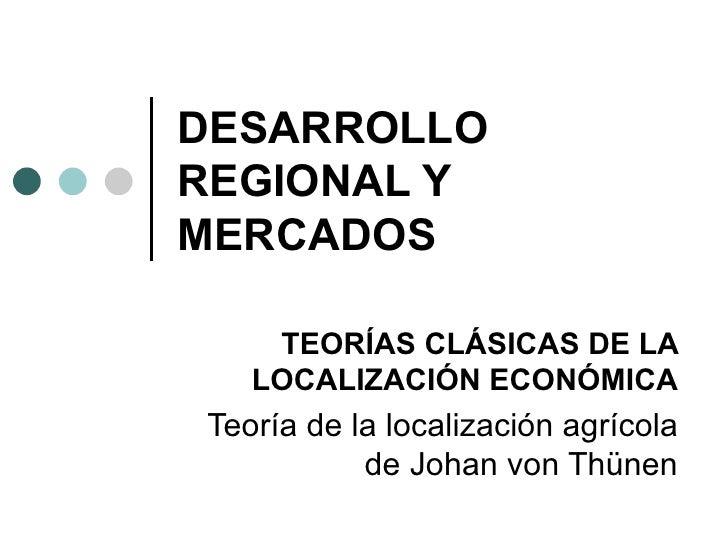 DESARROLLO REGIONAL Y MERCADOS TEORÍAS CLÁSICAS DE LA LOCALIZACIÓN ECONÓMICA Teoría de la localización agrícola de Johan v...