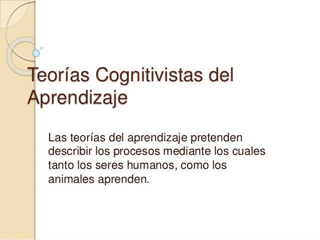 Teorías Cognitivistas del Aprendizaje Las teorías del aprendizaje pretenden describir los procesos mediante los cuales tan...