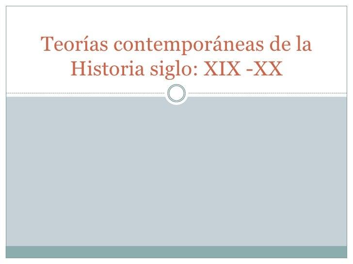 Teorías contemporáneas de la Historia siglo: XIX -XX<br />