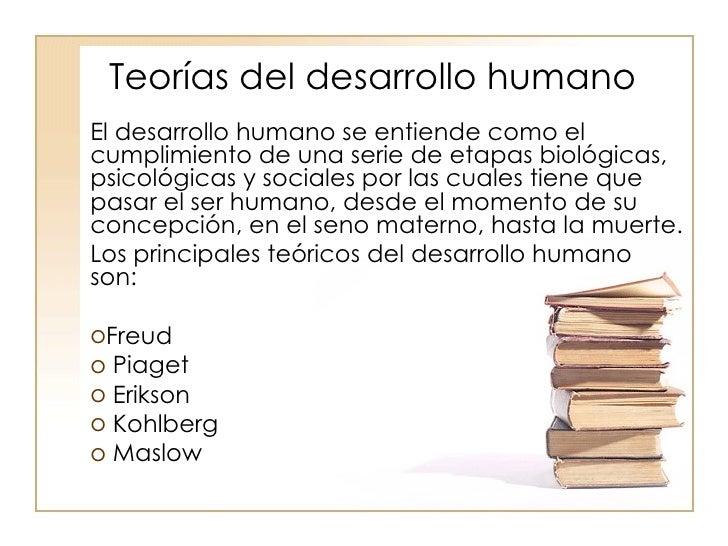 Teorías del desarrollo humano <ul><li>El desarrollo humano se entiende como el cumplimiento de una serie de etapas biológi...