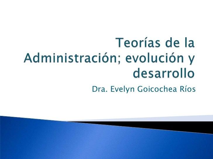 Teorías de la Administración; evolución y desarrollo<br />Dra. Evelyn Goicochea Ríos<br />