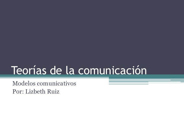 Teorías de la comunicaciónModelos comunicativosPor: Lizbeth Ruiz