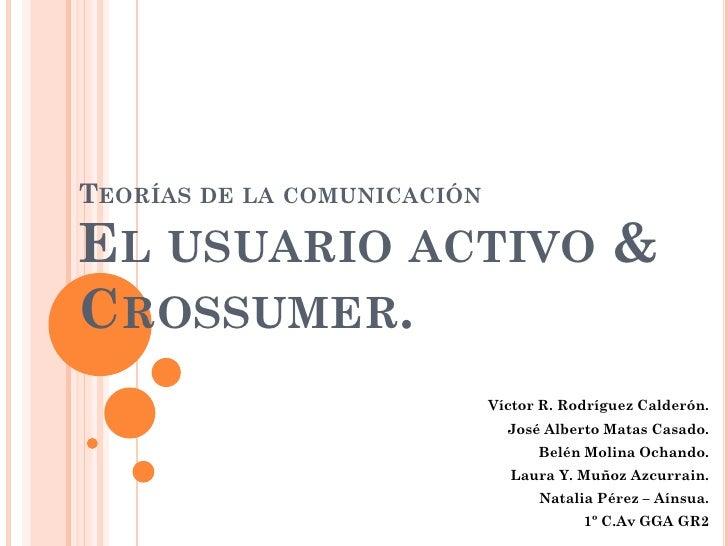 TEORÍAS DE LA COMUNICACIÓNEL USUARIO ACTIVO &CROSSUMER.                             Víctor R. Rodríguez Calderón.         ...