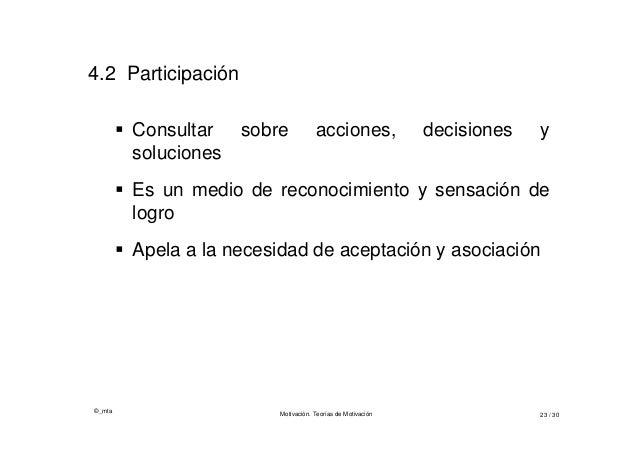 ©_mta Motivación. Teorías de Motivación 23 / 30 4.2 Participación  Consultar sobre acciones, decisiones y soluciones  Es...