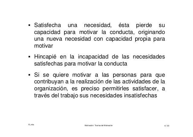 ©_mta Motivación. Teorías de Motivación 6 / 30  Satisfecha una necesidad, ésta pierde su capacidad para motivar la conduc...