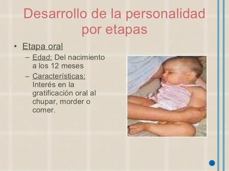 Desarrollo de la personalidad por etapas <ul><li>Etapa oral </li></ul><ul><ul><li>Edad:  Del nacimiento a los 12 meses </l...