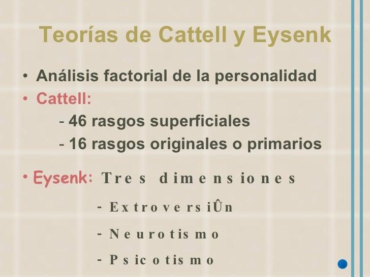 Teorías de Cattell y Eysenk <ul><li>Análisis factorial de la personalidad </li></ul><ul><li>Cattell: </li></ul><ul><ul><ul...