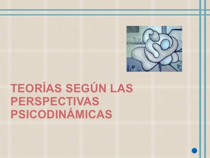 TEORÍAS SEGÚN LAS PERSPECTIVAS PSICODINÁMICAS