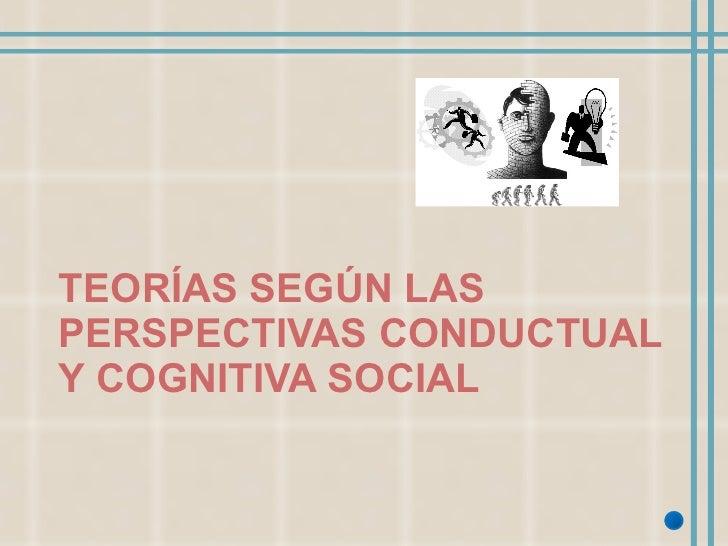 TEORÍAS SEGÚN LAS PERSPECTIVAS CONDUCTUAL Y COGNITIVA SOCIAL