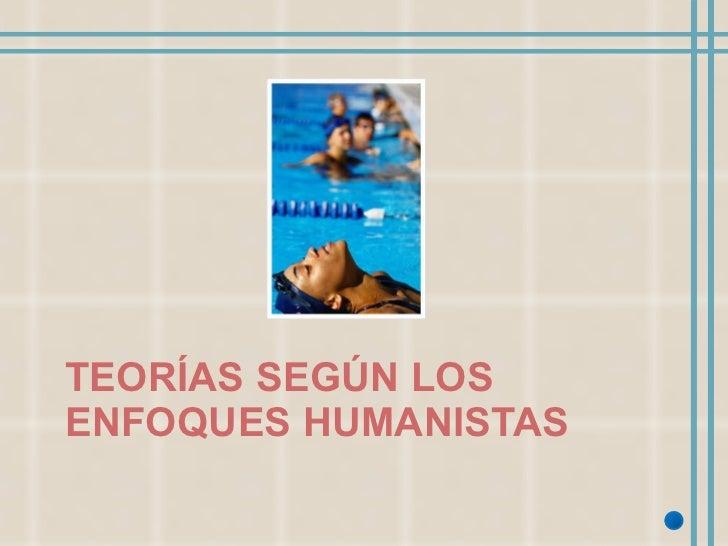 TEORÍAS SEGÚN LOS ENFOQUES HUMANISTAS