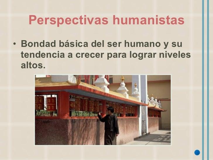 Perspectivas humanistas <ul><li>Bondad básica del ser humano y su tendencia a crecer para lograr niveles altos. </li></ul>