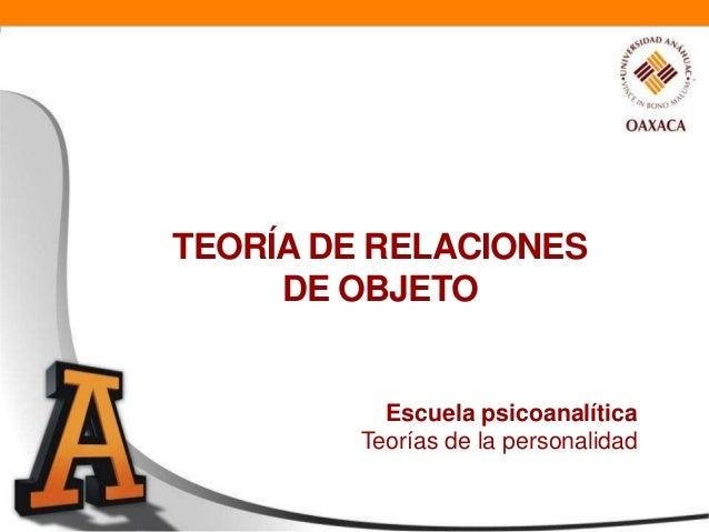 TEORÍA DE RELACIONES     DE OBJETO           Escuela psicoanalítica         Teorías de la personalidad