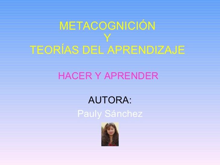 HACER Y APRENDER AUTORA: Pauly Sánchez METACOGNICIÓN Y TEORÍAS DEL APRENDIZAJE