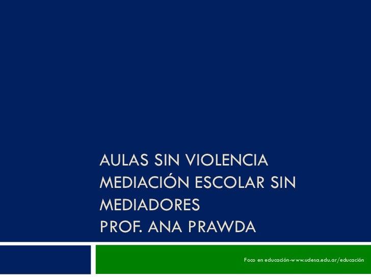 AULAS SIN VIOLENCIA MEDIACIÓN ESCOLAR SIN MEDIADORES PROF. ANA PRAWDA Foco en educación-www.udesa.edu.ar/educación