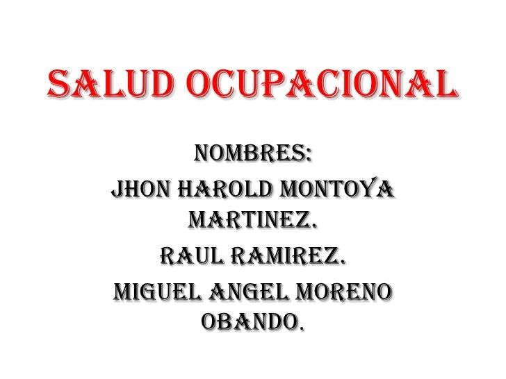 SALUD OCUPACIONAL<br />NOMBRES:<br />JHON HAROLD MONTOYA MARTINEZ.<br />RAUL RAMIREZ.<br />MIGUEL ANGEL MORENO OBANDO.<br />