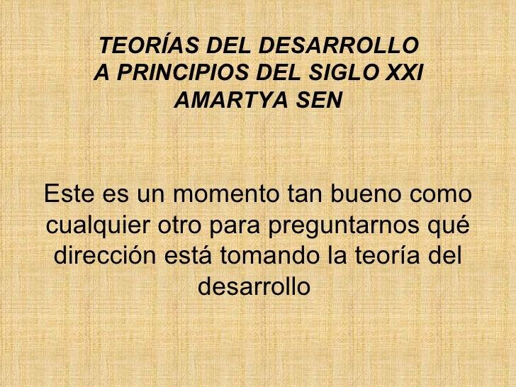 TEORÍAS DEL DESARROLLO A PRINCIPIOS DEL SIGLO XXI AMARTYA SEN Este es un momento tan bueno como cualquier otro para pregun...