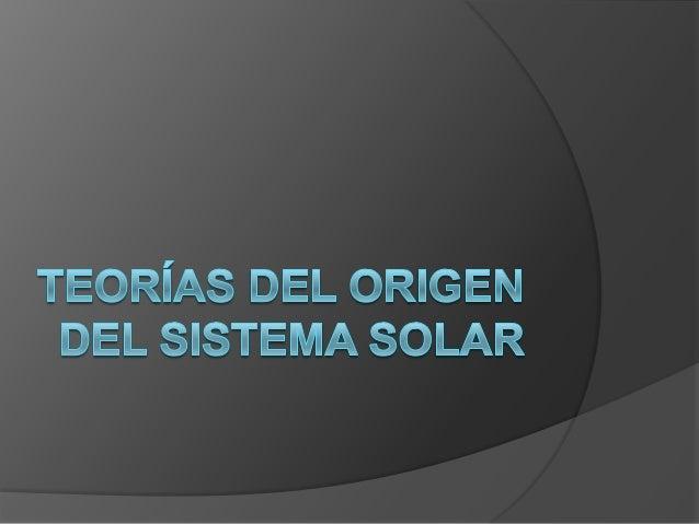 Origen Sistema Solar    Las primeras explicaciones sobre cómo se formaron el Sol,    la Tierra, y el resto del Sistema Sol...