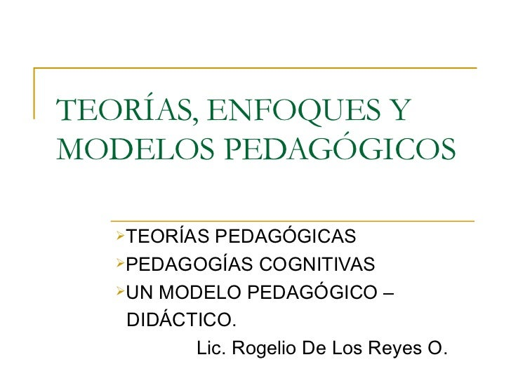 TEORÍAS, ENFOQUES Y MODELOS PEDAGÓGICOS  <ul><li>TEORÍAS PEDAGÓGICAS </li></ul><ul><li>PEDAGOGÍAS COGNITIVAS </li></ul><ul...