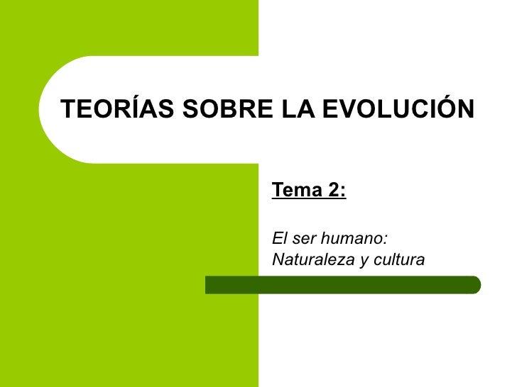 TEORÍAS SOBRE LA EVOLUCIÓN  Tema 2: El ser humano: Naturaleza y cultura
