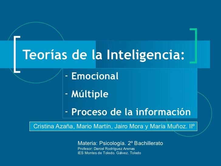 Teorías de la Inteligencia: Cristina Azaña, Mario Martín, Jairo Mora y María Muñoz. IIº <ul><li>Emocional </li></ul><ul><l...