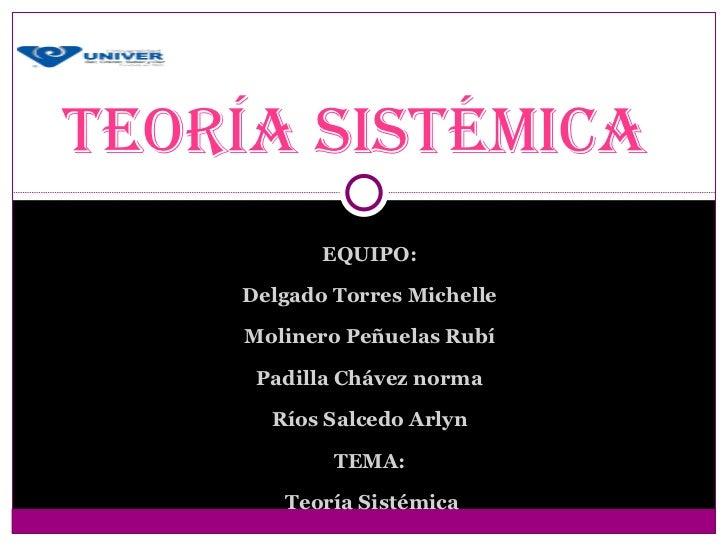 Teoría sisTémica           EQUIPO:    Delgado Torres Michelle    Molinero Peñuelas Rubí     Padilla Chávez norma      Ríos...