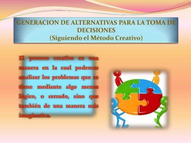 GENERACION DE ALTERNATIVAS PARA LA TOMA DE DECISIONES<br />(Siguiendo el Método Creativo)<br />El proceso creativo es una ...