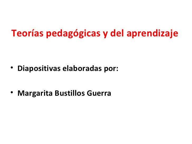 Teorías pedagógicas y del aprendizaje <ul><li>Diapositivas elaboradas por: </li></ul><ul><li>Margarita Bustillos Guerra </...