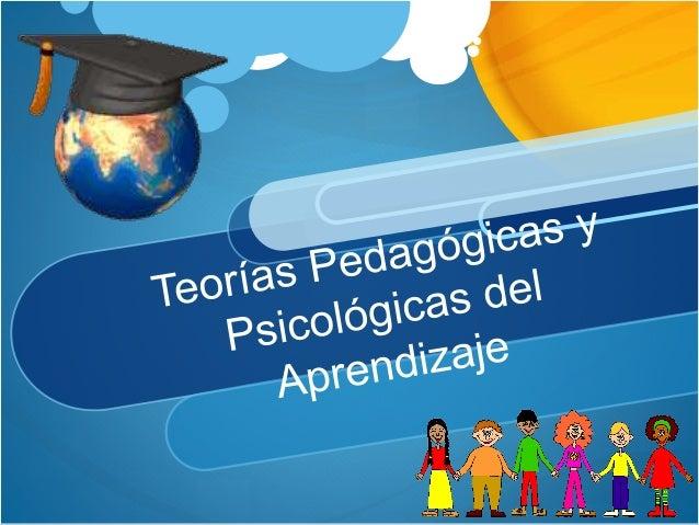 Las Teorías Pedagógicas y Psicológicas del aprendizaje proporcionan explicaciones e incluso, descripciones, sensiblemente ...