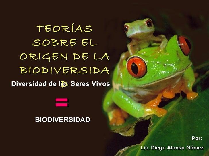 Diversidad de los Seres Vivos  = BIODIVERSIDAD TEORÍAS SOBRE EL ORIGEN DE LA BIODIVERSIDAD Por:  Lic. Diego Alonso Gómez
