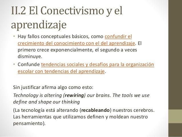 II.2 El Conectivismo y el aprendizaje • Hay fallos conceptuales básicos, como confundir el crecimiento del conocimiento co...