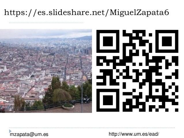 https://es.slideshare.net/MiguelZapata6 mzapata@um.es http://www.um.es/ead/