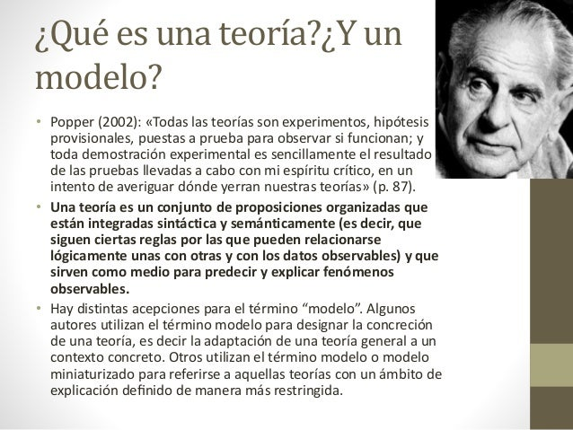 ¿Qué es una teoría?¿Y un modelo? • Popper (2002): «Todas las teorías son experimentos, hipótesis provisionales, puestas a ...