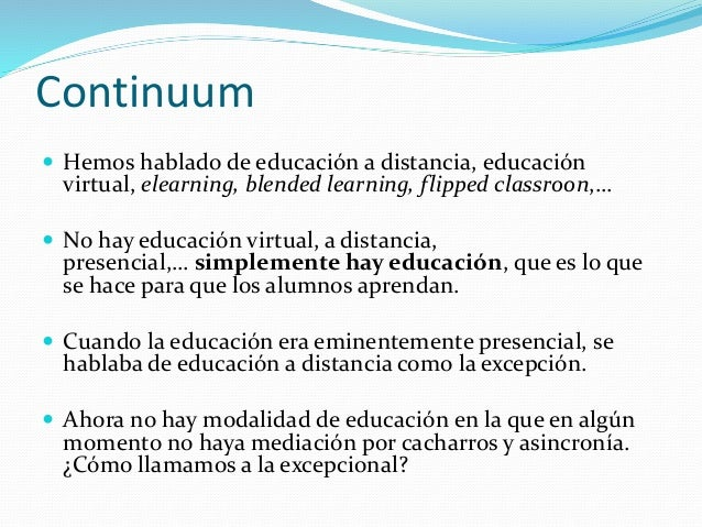  Hemos hablado de educación a distancia, educación virtual, elearning, blended learning, flipped classroon,…  No hay edu...