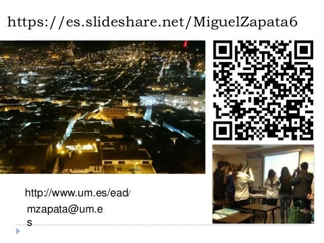 https://es.slideshare.net/MiguelZapata6 mzapata@um.e s http://www.um.es/ead/