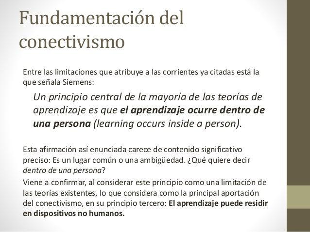 Fundamentación del conectivismo Entre las limitaciones que atribuye a las corrientes ya citadas está la que señala Siemens...