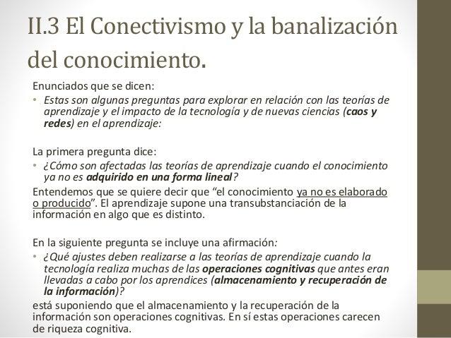 II.3 El Conectivismo y la banalización del conocimiento. Enunciados que se dicen: • Estas son algunas preguntas para explo...