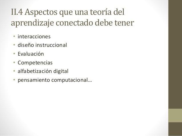 II.4 Aspectos que una teoría del aprendizaje conectado debe tener • interacciones • diseño instruccional • Evaluación • Co...