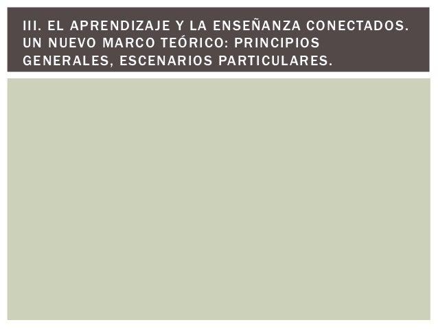 III. EL APRENDIZAJE Y LA ENSEÑANZA CONECTADOS. UN NUEVO MARCO TEÓRICO: PRINCIPIOS GENERALES, ESCENARIOS PARTICULARES.