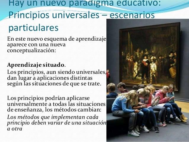 Hay un nuevo paradigma educativo: Principios universales – escenarios particulares En este nuevo esquema de aprendizaje ap...