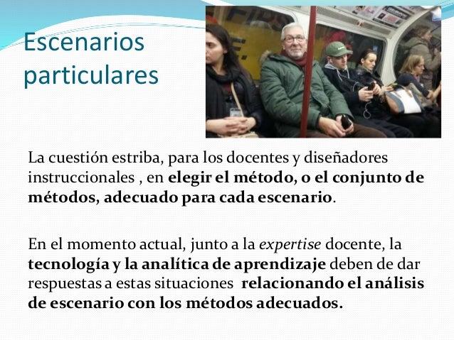 Escenarios particulares La cuestión estriba, para los docentes y diseñadores instruccionales , en elegir el método, o el c...