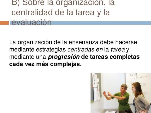 B) Sobre la organización, la centralidad de la tarea y la evaluación La organización de la enseñanza debe hacerse mediante...