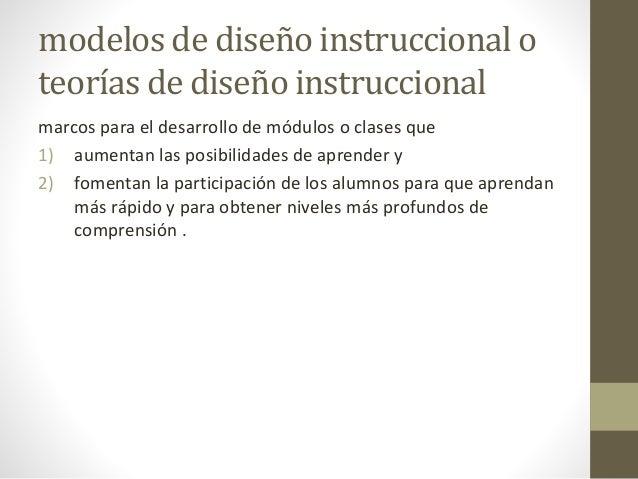 modelos de diseño instruccional o teorías de diseño instruccional marcos para el desarrollo de módulos o clases que 1) aum...