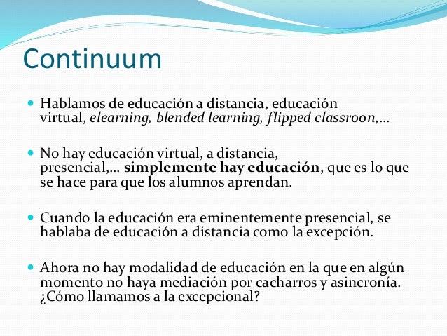  Hablamos de educación a distancia, educación virtual, elearning, blended learning, flipped classroon,…  No hay educació...