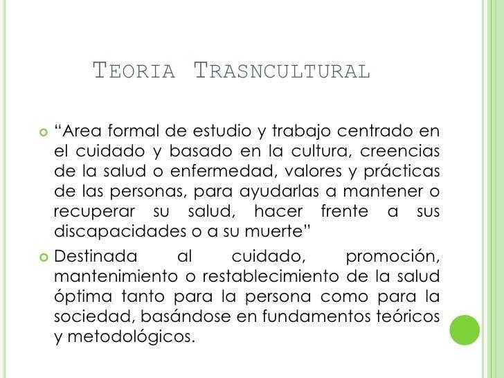 """TEORIA TRASNCULTURAL """"Area formal de estudio y trabajo centrado en  el cuidado y basado en la cultura, creencias  de la s..."""