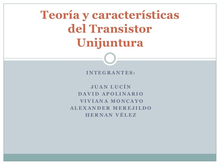 Teoría y características    del Transistor      Unijuntura        INTEGRANTES:          JUAN LUCÍN       DAVID APOLINARIO ...