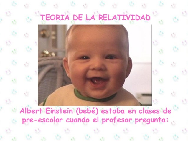 TEORIA DE LA RELATIVIDADAlbert Einstein (bebé) estaba en clases depre-escolar cuando el profesor pregunta:
