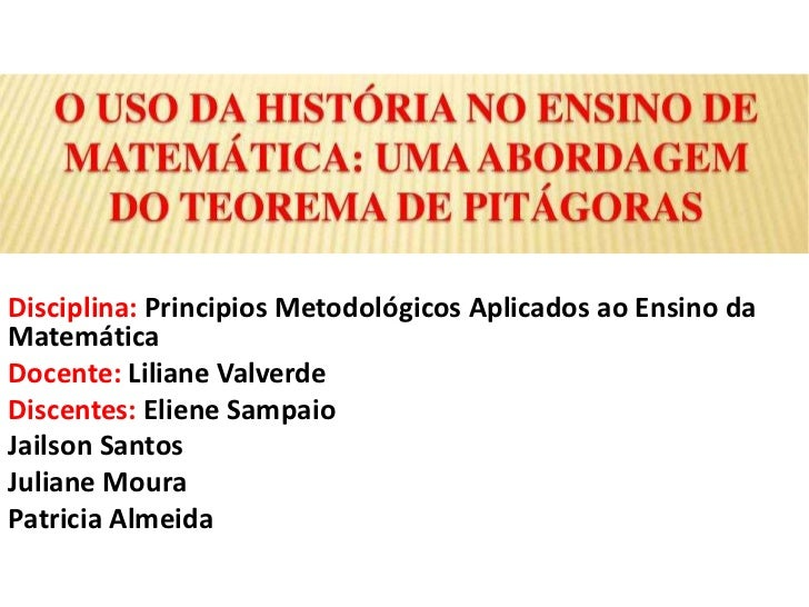 Disciplina: Principios Metodológicos Aplicados ao Ensino daMatemáticaDocente: Liliane ValverdeDiscentes: Eliene SampaioJai...