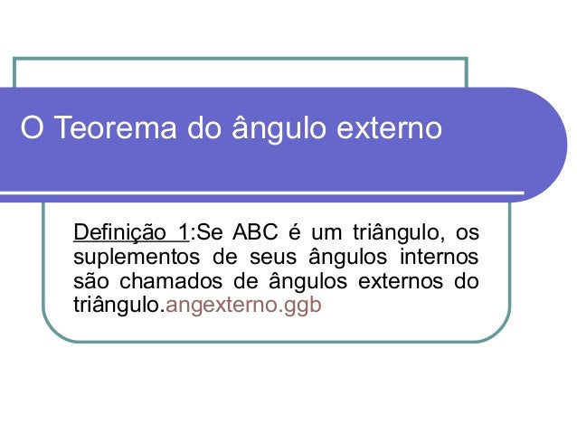 O Teorema do ângulo externoDefinição 1:Se ABC é um triângulo, ossuplementos de seus ângulos internossão chamados de ângulo...